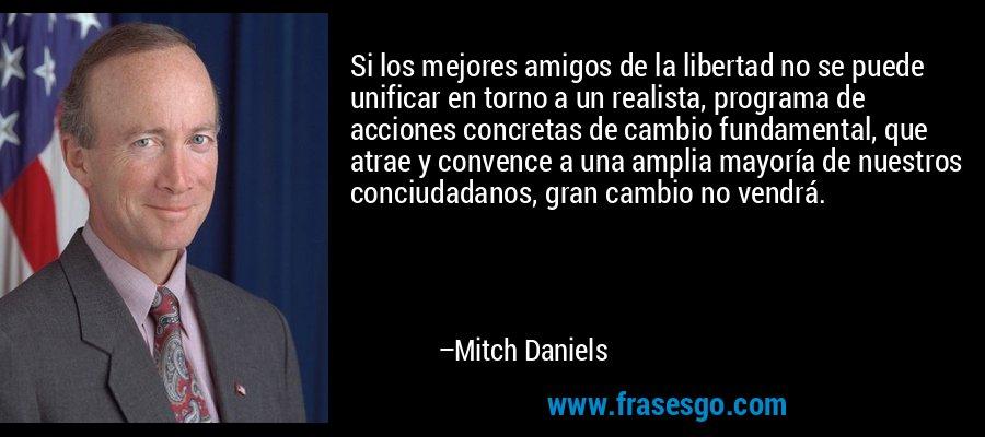Si los mejores amigos de la libertad no se puede unificar en torno a un realista, programa de acciones concretas de cambio fundamental, que atrae y convence a una amplia mayoría de nuestros conciudadanos, gran cambio no vendrá. – Mitch Daniels