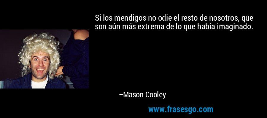 Si los mendigos no odie el resto de nosotros, que son aún más extrema de lo que había imaginado. – Mason Cooley