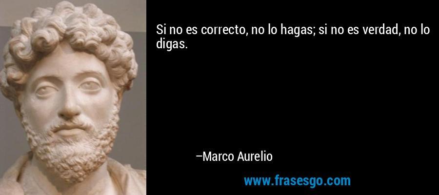 Si no es correcto, no lo hagas; si no es verdad, no lo digas. – Marco Aurelio