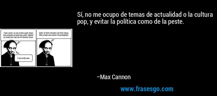 Sí, no me ocupo de temas de actualidad o la cultura pop, y evitar la política como de la peste. – Max Cannon