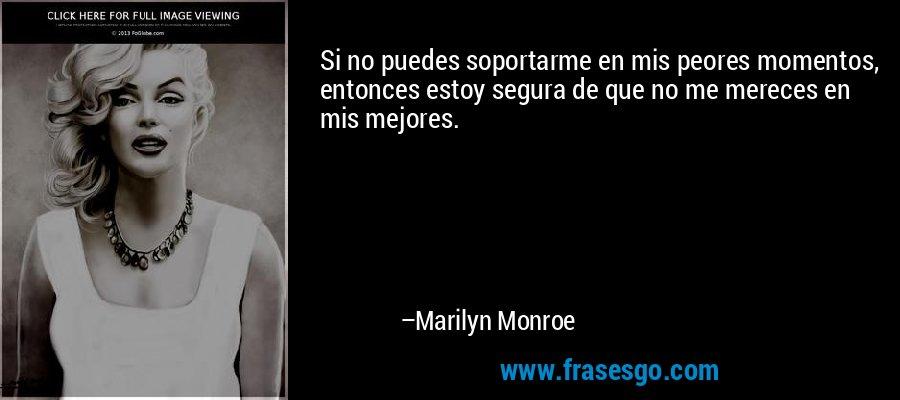 Si no puedes soportarme en mis peores momentos, entonces estoy segura de que no me mereces en mis mejores. – Marilyn Monroe