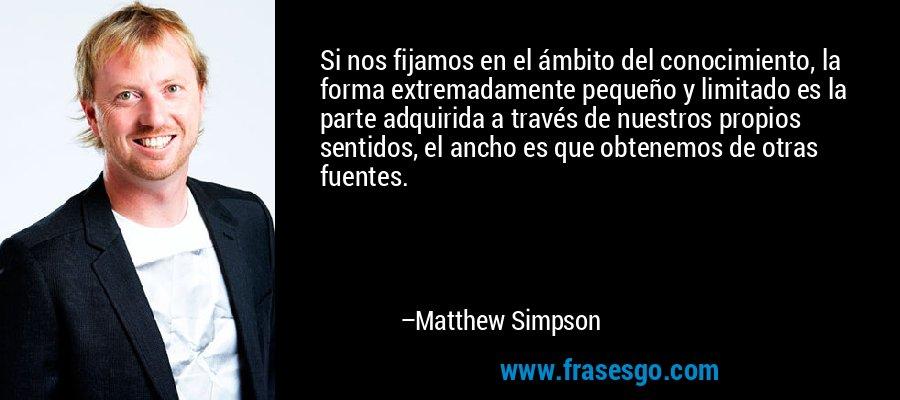 Si nos fijamos en el ámbito del conocimiento, la forma extremadamente pequeño y limitado es la parte adquirida a través de nuestros propios sentidos, el ancho es que obtenemos de otras fuentes. – Matthew Simpson