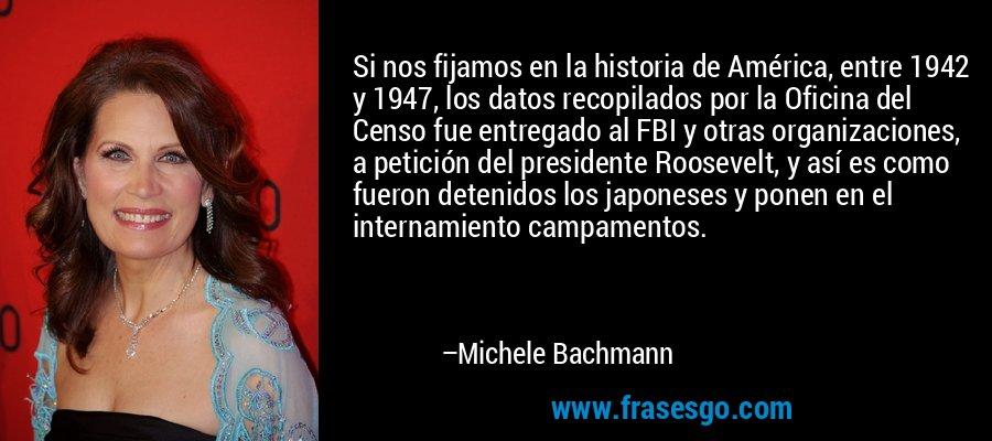 Si nos fijamos en la historia de América, entre 1942 y 1947, los datos recopilados por la Oficina del Censo fue entregado al FBI y otras organizaciones, a petición del presidente Roosevelt, y así es como fueron detenidos los japoneses y ponen en el internamiento campamentos. – Michele Bachmann