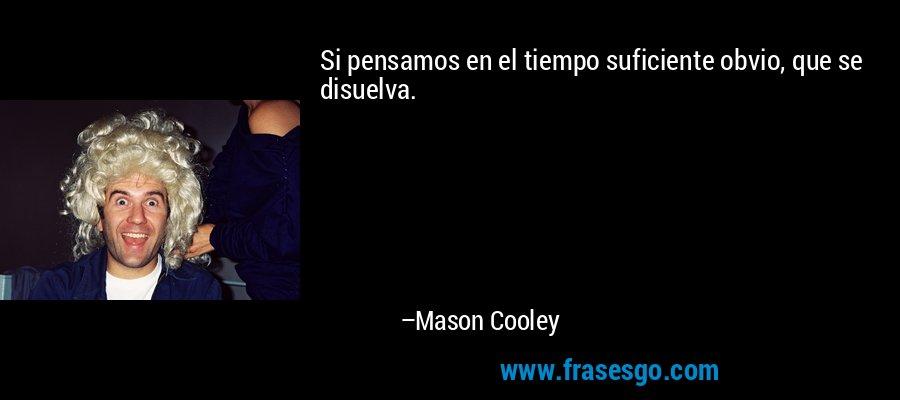 Si pensamos en el tiempo suficiente obvio, que se disuelva. – Mason Cooley