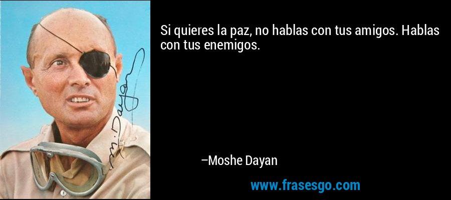 Si quieres la paz, no hablas con tus amigos. Hablas con tus enemigos. – Moshe Dayan