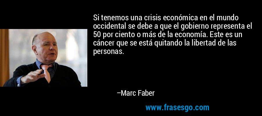 Si tenemos una crisis económica en el mundo occidental se debe a que el gobierno representa el 50 por ciento o más de la economía. Este es un cáncer que se está quitando la libertad de las personas. – Marc Faber