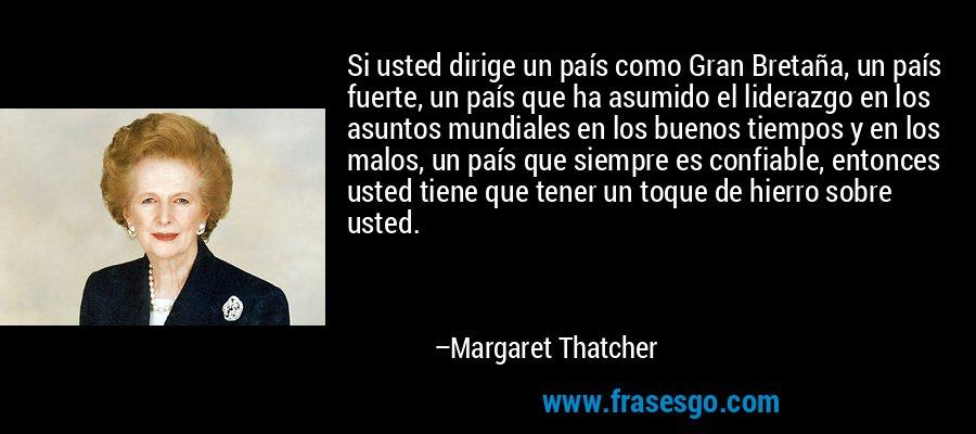 Si usted dirige un país como Gran Bretaña, un país fuerte, un país que ha asumido el liderazgo en los asuntos mundiales en los buenos tiempos y en los malos, un país que siempre es confiable, entonces usted tiene que tener un toque de hierro sobre usted. – Margaret Thatcher