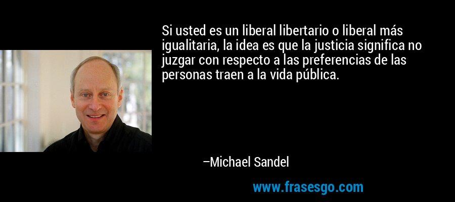 Si usted es un liberal libertario o liberal más igualitaria, la idea es que la justicia significa no juzgar con respecto a las preferencias de las personas traen a la vida pública. – Michael Sandel