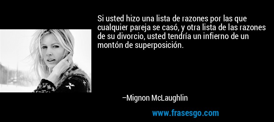 Si usted hizo una lista de razones por las que cualquier pareja se casó, y otra lista de las razones de su divorcio, usted tendría un infierno de un montón de superposición. – Mignon McLaughlin