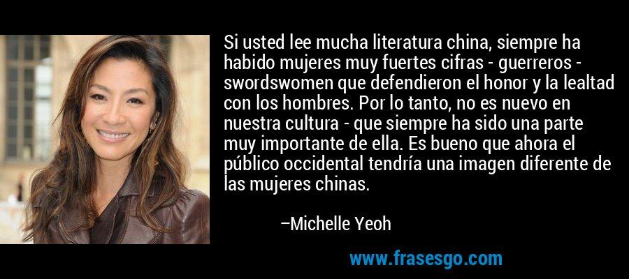 Si usted lee mucha literatura china, siempre ha habido mujeres muy fuertes cifras - guerreros - swordswomen que defendieron el honor y la lealtad con los hombres. Por lo tanto, no es nuevo en nuestra cultura - que siempre ha sido una parte muy importante de ella. Es bueno que ahora el público occidental tendría una imagen diferente de las mujeres chinas. – Michelle Yeoh