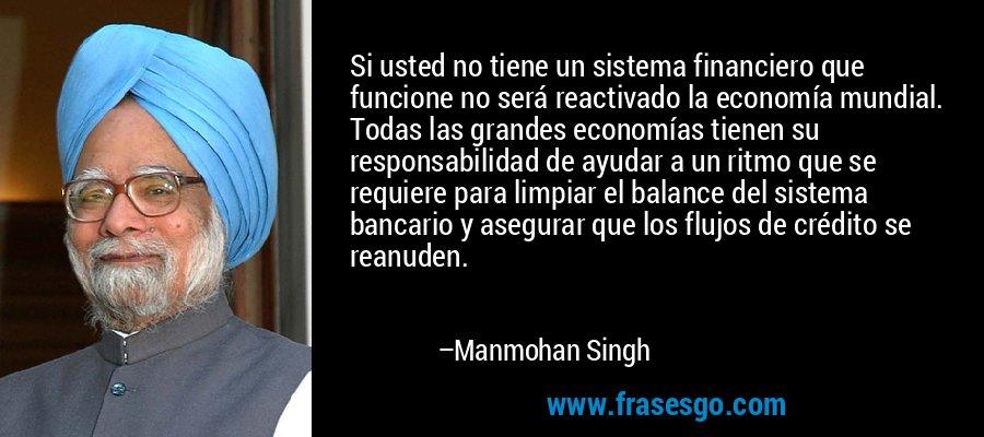 Si usted no tiene un sistema financiero que funcione no será reactivado la economía mundial. Todas las grandes economías tienen su responsabilidad de ayudar a un ritmo que se requiere para limpiar el balance del sistema bancario y asegurar que los flujos de crédito se reanuden. – Manmohan Singh