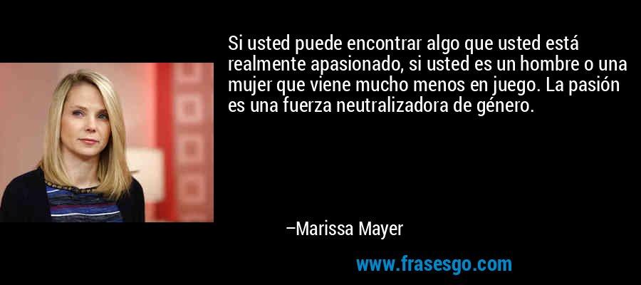 Si usted puede encontrar algo que usted está realmente apasionado, si usted es un hombre o una mujer que viene mucho menos en juego. La pasión es una fuerza neutralizadora de género. – Marissa Mayer