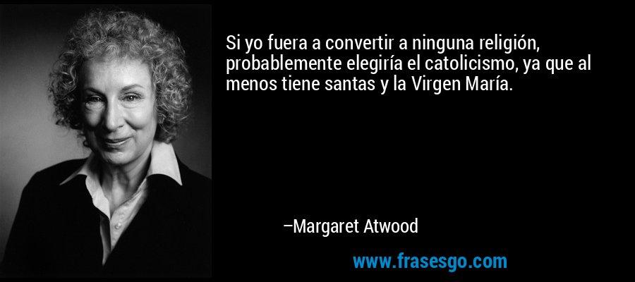 Si yo fuera a convertir a ninguna religión, probablemente elegiría el catolicismo, ya que al menos tiene santas y la Virgen María. – Margaret Atwood