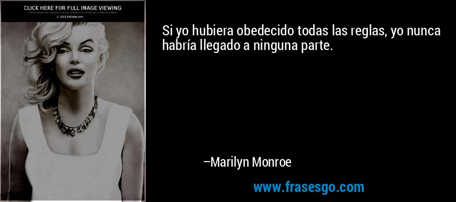 Si yo hubiera obedecido todas las reglas, yo nunca habría llegado a ninguna parte. – Marilyn Monroe