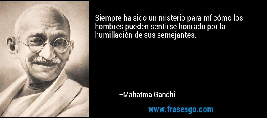 Siempre ha sido un misterio para mí cómo los hombres pueden sentirse honrado por la humillación de sus semejantes. – Mahatma Gandhi
