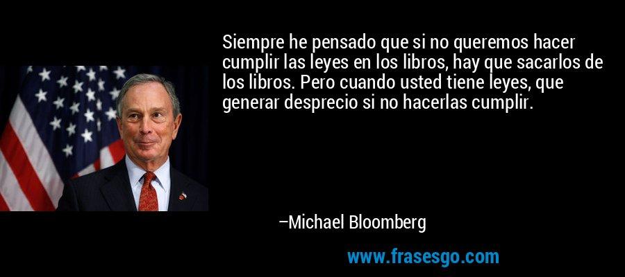 Siempre he pensado que si no queremos hacer cumplir las leyes en los libros, hay que sacarlos de los libros. Pero cuando usted tiene leyes, que generar desprecio si no hacerlas cumplir. – Michael Bloomberg