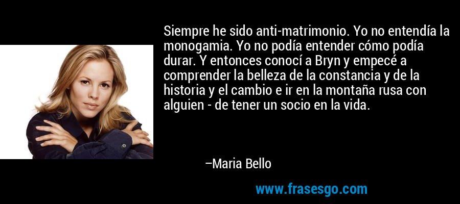 Siempre he sido anti-matrimonio. Yo no entendía la monogamia. Yo no podía entender cómo podía durar. Y entonces conocí a Bryn y empecé a comprender la belleza de la constancia y de la historia y el cambio e ir en la montaña rusa con alguien - de tener un socio en la vida. – Maria Bello