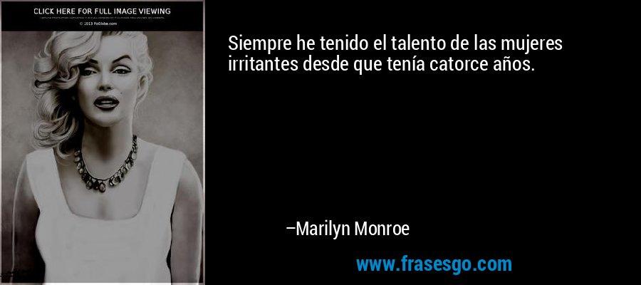 Siempre he tenido el talento de las mujeres irritantes desde que tenía catorce años. – Marilyn Monroe
