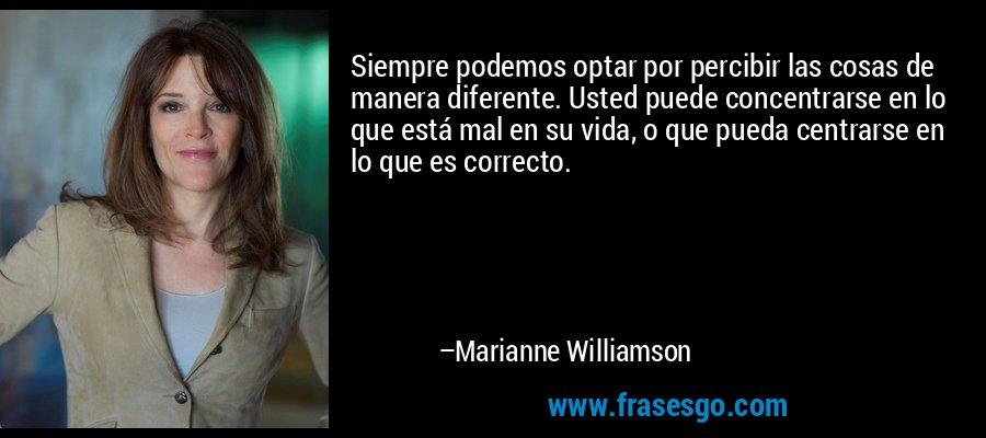 Siempre podemos optar por percibir las cosas de manera diferente. Usted puede concentrarse en lo que está mal en su vida, o que pueda centrarse en lo que es correcto. – Marianne Williamson