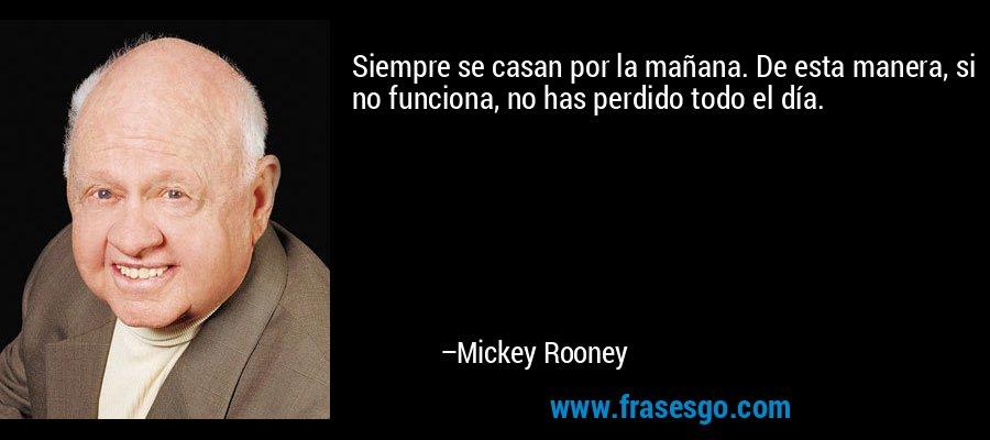 Siempre se casan por la mañana. De esta manera, si no funciona, no has perdido todo el día. – Mickey Rooney