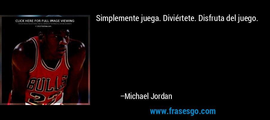 Simplemente juega. Diviértete. Disfruta del juego. – Michael Jordan