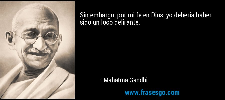 Sin embargo, por mi fe en Dios, yo debería haber sido un loco delirante. – Mahatma Gandhi