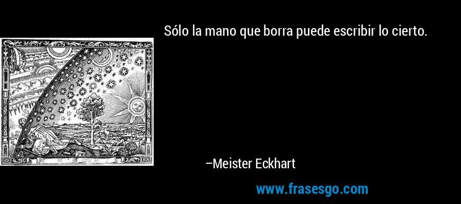 Sólo la mano que borra puede escribir lo cierto. – Meister Eckhart