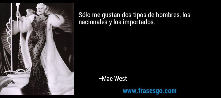 Sólo me gustan dos tipos de hombres, los nacionales y los importados. – Mae West
