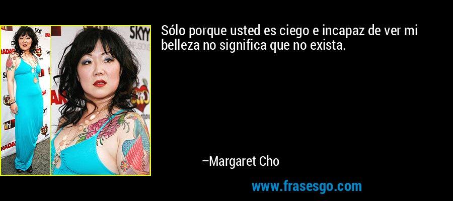 Sólo porque usted es ciego e incapaz de ver mi belleza no significa que no exista. – Margaret Cho