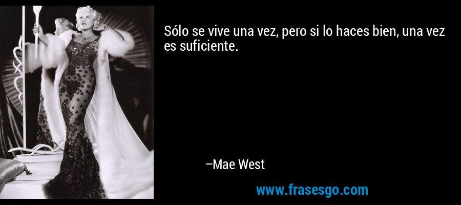 Sólo se vive una vez, pero si lo haces bien, una vez es suficiente. – Mae West