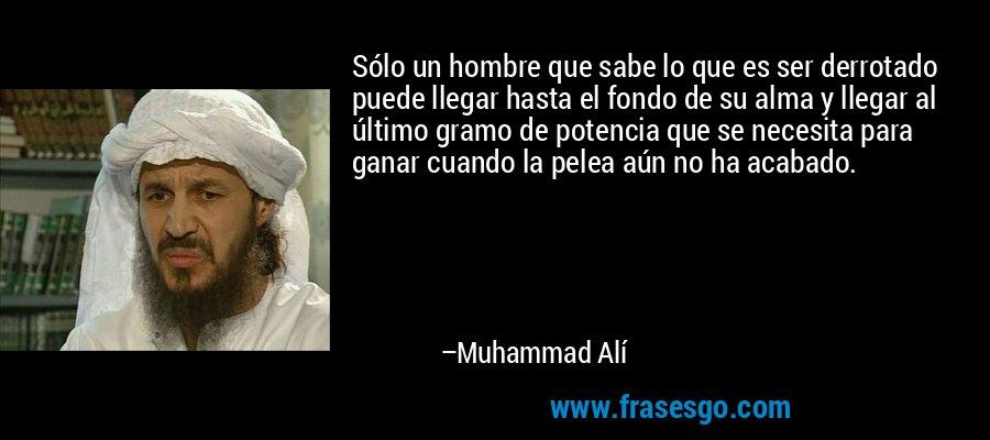 Sólo un hombre que sabe lo que es ser derrotado puede llegar hasta el fondo de su alma y llegar al último gramo de potencia que se necesita para ganar cuando la pelea aún no ha acabado. – Muhammad Alí