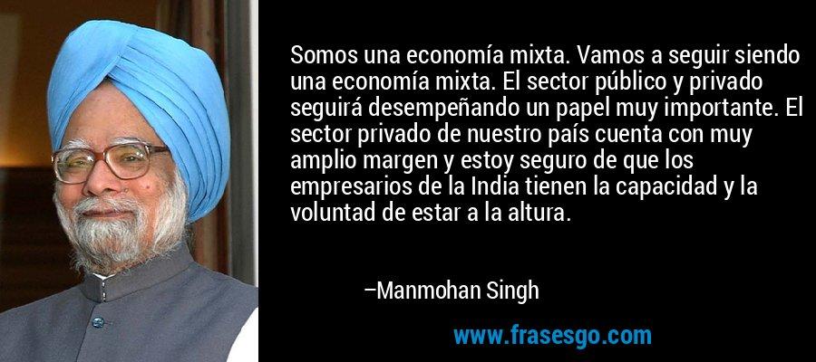 Somos una economía mixta. Vamos a seguir siendo una economía mixta. El sector público y privado seguirá desempeñando un papel muy importante. El sector privado de nuestro país cuenta con muy amplio margen y estoy seguro de que los empresarios de la India tienen la capacidad y la voluntad de estar a la altura. – Manmohan Singh