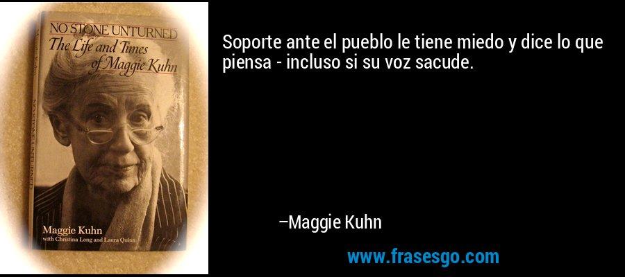 Soporte ante el pueblo le tiene miedo y dice lo que piensa - incluso si su voz sacude. – Maggie Kuhn
