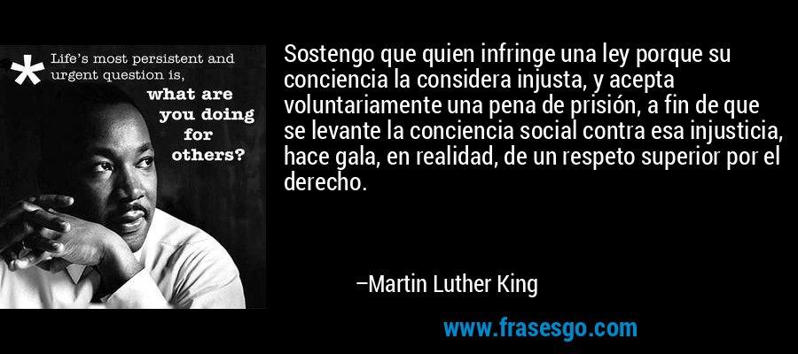 Sostengo que quien infringe una ley porque su conciencia la considera injusta, y acepta voluntariamente una pena de prisión, a fin de que se levante la conciencia social contra esa injusticia, hace gala, en realidad, de un respeto superior por el derecho. – Martin Luther King