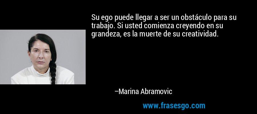 Su ego puede llegar a ser un obstáculo para su trabajo. Si usted comienza creyendo en su grandeza, es la muerte de su creatividad. – Marina Abramovic
