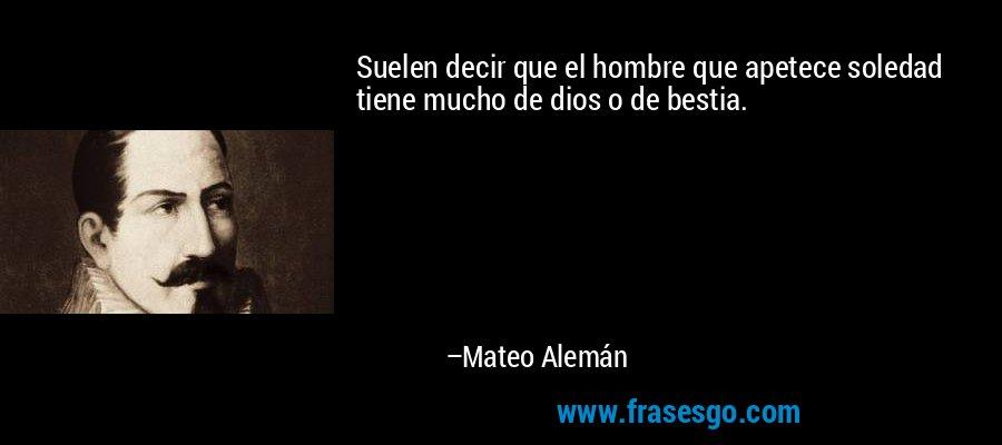 Suelen decir que el hombre que apetece soledad tiene mucho de dios o de bestia. – Mateo Alemán