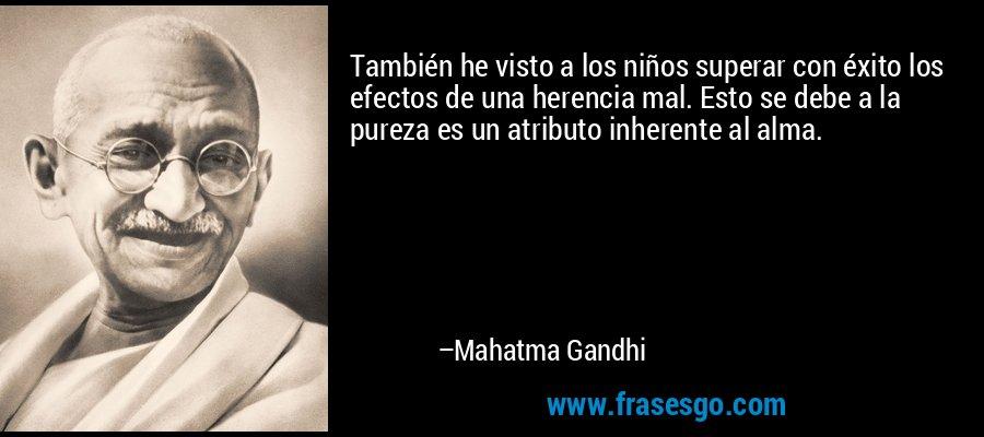 También he visto a los niños superar con éxito los efectos de una herencia mal. Esto se debe a la pureza es un atributo inherente al alma. – Mahatma Gandhi