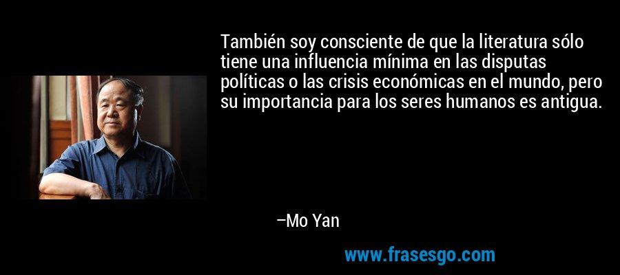 También soy consciente de que la literatura sólo tiene una influencia mínima en las disputas políticas o las crisis económicas en el mundo, pero su importancia para los seres humanos es antigua. – Mo Yan
