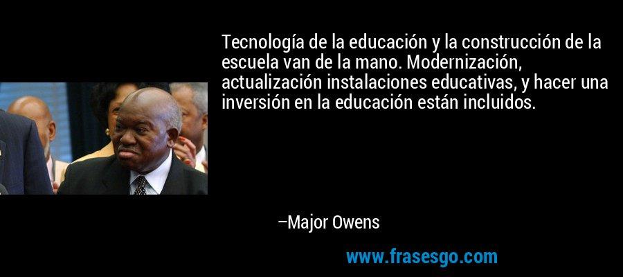 Tecnología de la educación y la construcción de la escuela van de la mano. Modernización, actualización instalaciones educativas, y hacer una inversión en la educación están incluidos. – Major Owens