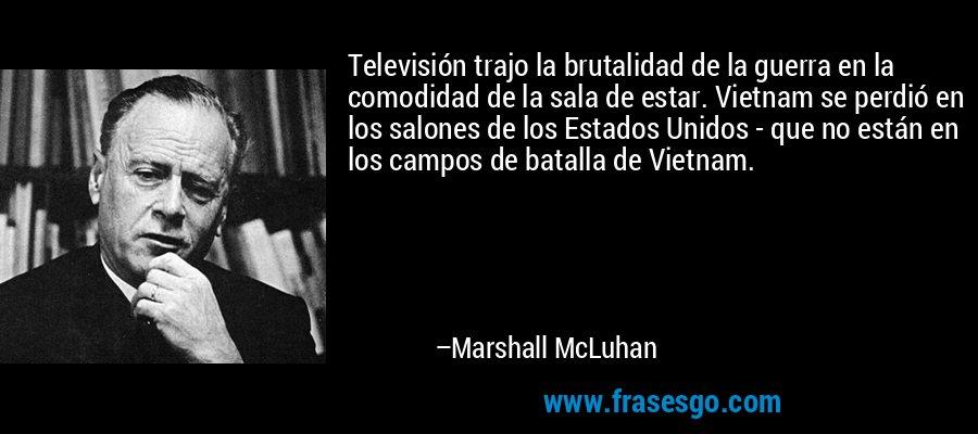 Televisión trajo la brutalidad de la guerra en la comodidad de la sala de estar. Vietnam se perdió en los salones de los Estados Unidos - que no están en los campos de batalla de Vietnam. – Marshall McLuhan