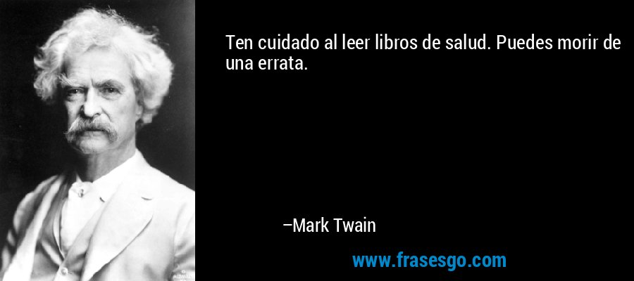 Ten cuidado al leer libros de salud. Puedes morir de una errata. – Mark Twain