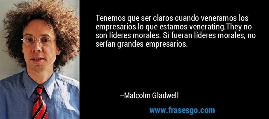Tenemos que ser claros cuando veneramos los empresarios lo que estamos venerating.They no son líderes morales. Si fueran líderes morales, no serían grandes empresarios. – Malcolm Gladwell