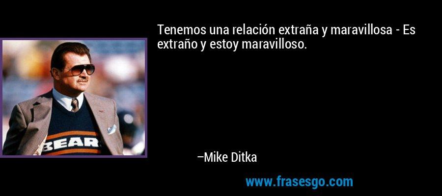 Tenemos una relación extraña y maravillosa - Es extraño y estoy maravilloso. – Mike Ditka