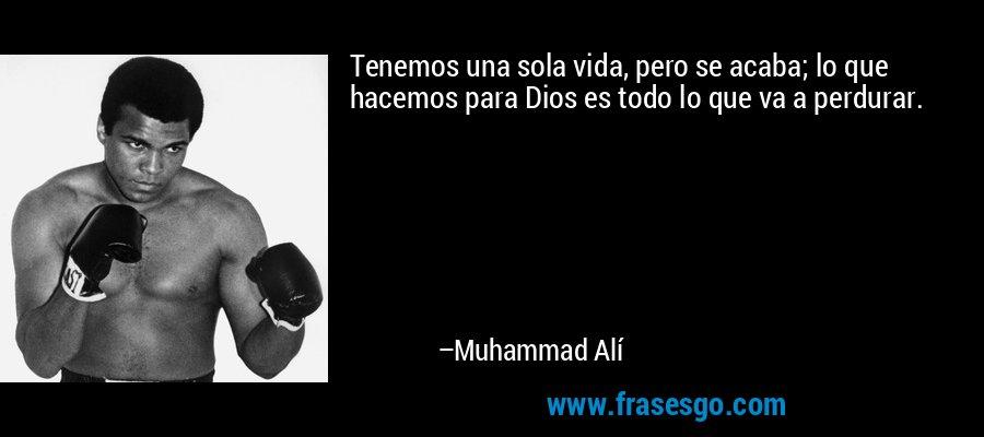 Tenemos una sola vida, pero se acaba; lo que hacemos para Dios es todo lo que va a perdurar. – Muhammad Alí