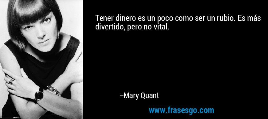 Tener dinero es un poco como ser un rubio. Es más divertido, pero no vital. – Mary Quant
