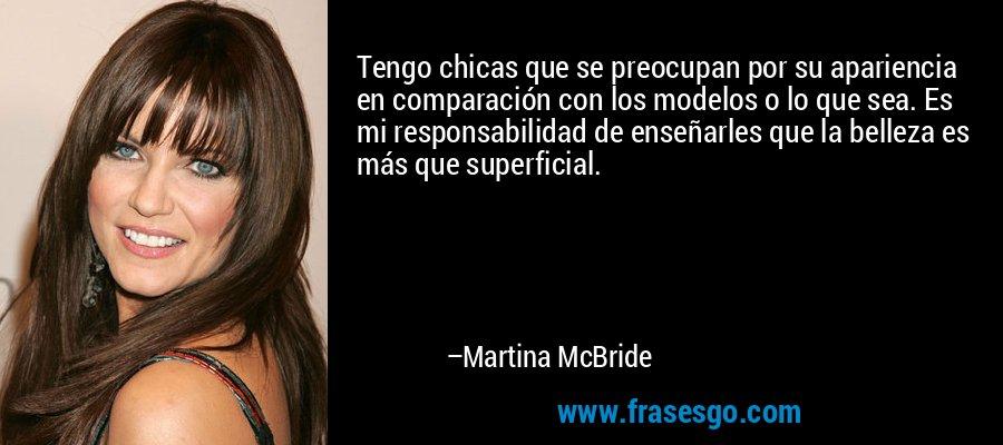 Tengo chicas que se preocupan por su apariencia en comparación con los modelos o lo que sea. Es mi responsabilidad de enseñarles que la belleza es más que superficial. – Martina McBride
