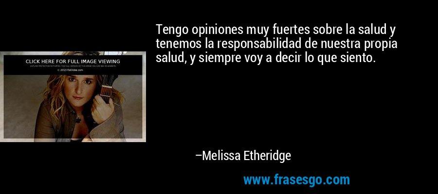 Tengo opiniones muy fuertes sobre la salud y tenemos la responsabilidad de nuestra propia salud, y siempre voy a decir lo que siento. – Melissa Etheridge