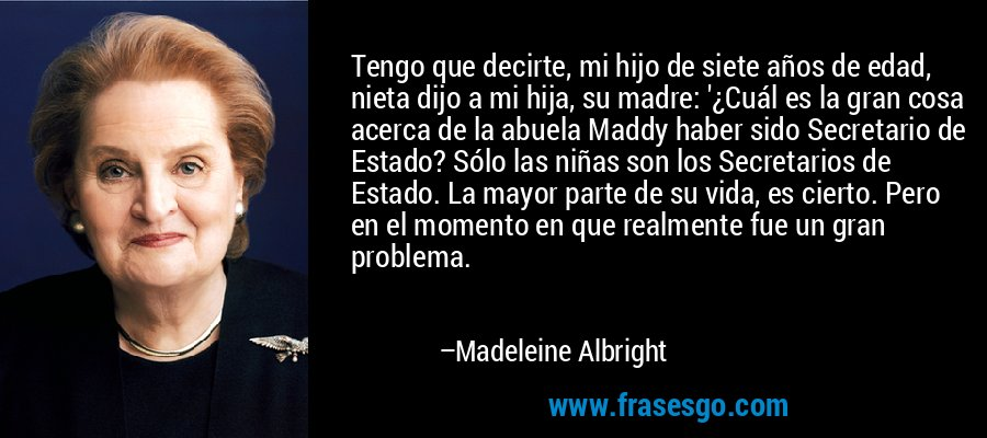 Tengo que decirte, mi hijo de siete años de edad, nieta dijo a mi hija, su madre: '¿Cuál es la gran cosa acerca de la abuela Maddy haber sido Secretario de Estado? Sólo las niñas son los Secretarios de Estado. La mayor parte de su vida, es cierto. Pero en el momento en que realmente fue un gran problema. – Madeleine Albright