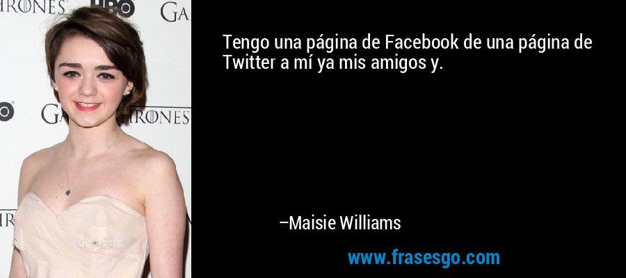Tengo una página de Facebook de una página de Twitter a mí ya mis amigos y. – Maisie Williams
