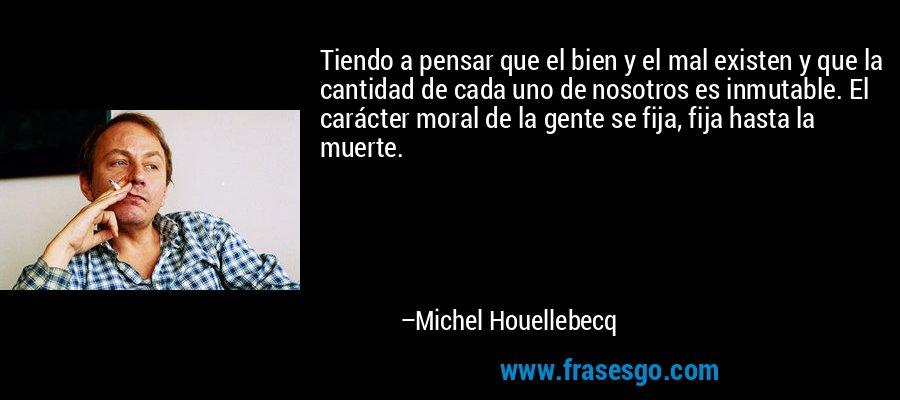 Tiendo a pensar que el bien y el mal existen y que la cantidad de cada uno de nosotros es inmutable. El carácter moral de la gente se fija, fija hasta la muerte. – Michel Houellebecq